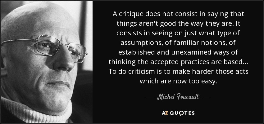 A critique does not consist in saying that things aren't good the way they are. It consists in seeing on just what type of assumptions, of familiar notions, of established and unexamined ways of thinking the accepted practices are based... To do criticism is to make harder those acts which are now too easy. - Michel Foucault