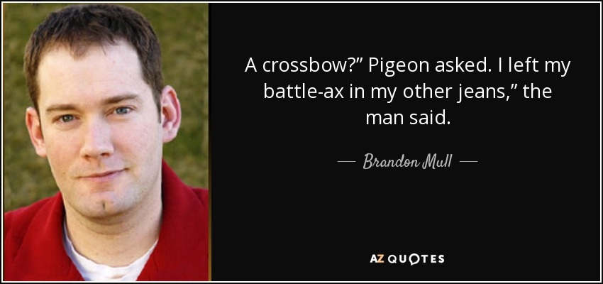 "A crossbow?"" Pigeon asked. I left my battle-ax in my other jeans,"" the man said. - Brandon Mull"