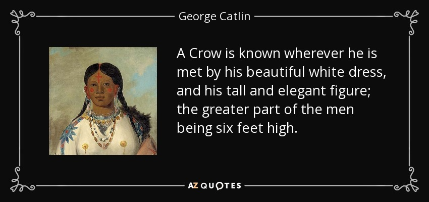 A Crow is known wherever he is met by his beautiful white dress, and his tall and elegant figure; the greater part of the men being six feet high. - George Catlin