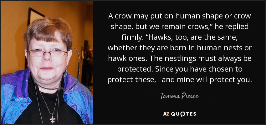 "A crow may put on human shape or crow shape, but we remain crows,"" he replied firmly. ""Hawks, too, are the same, whether they are born in human nests or hawk ones. The nestlings must always be protected. Since you have chosen to protect these, I and mine will protect you. - Tamora Pierce"