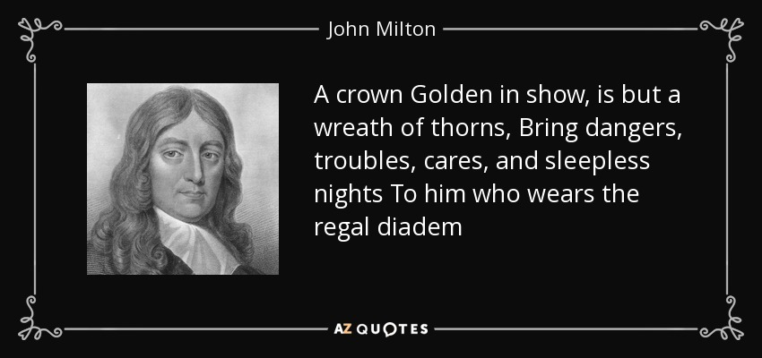 A crown Golden in show, is but a wreath of thorns, Bring dangers, troubles, cares, and sleepless nights To him who wears the regal diadem - John Milton
