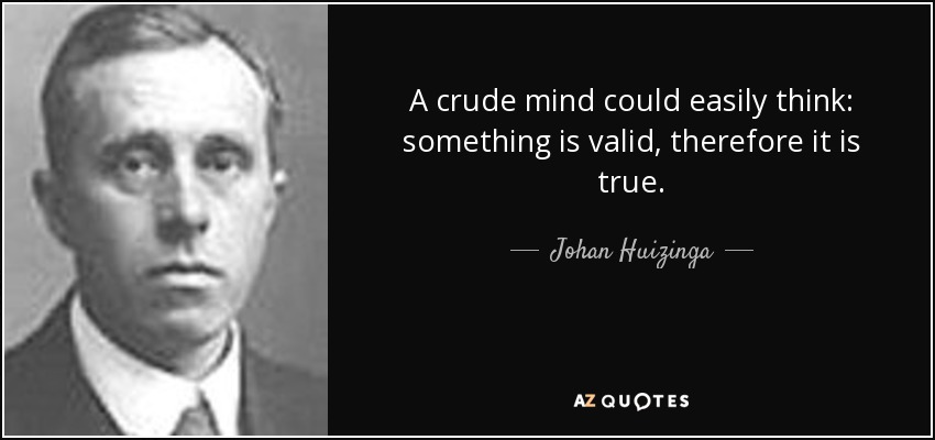 A crude mind could easily think: something is valid, therefore it is true. - Johan Huizinga