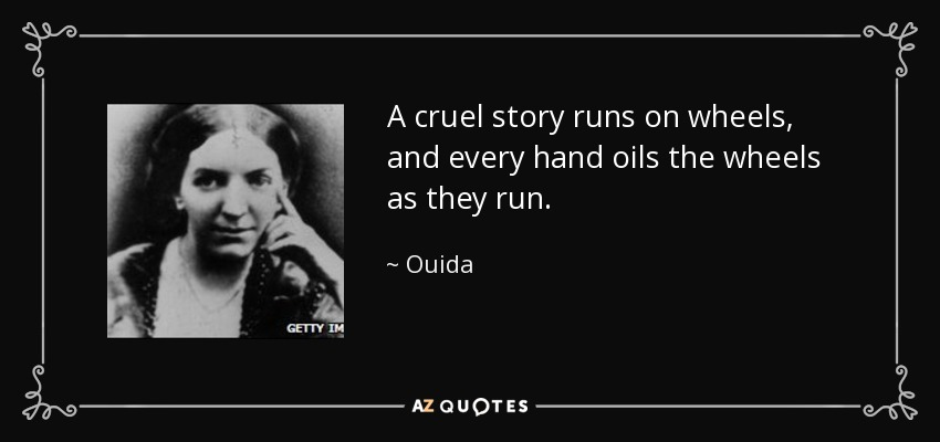 A cruel story runs on wheels, and every hand oils the wheels as they run. - Ouida