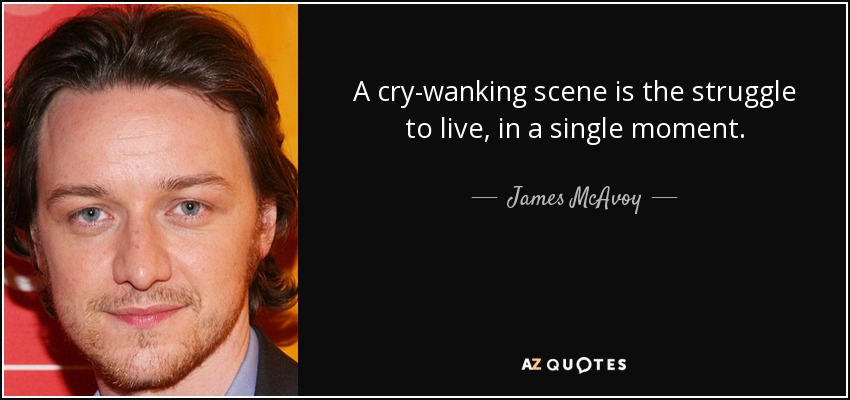 A cry-wanking scene is the struggle to live, in a single moment. - James McAvoy