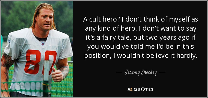 A cult hero? I don't think of myself as any kind of hero. I don't want to say it's a fairy tale, but two years ago if you would've told me I'd be in this position, I wouldn't believe it hardly. - Jeremy Shockey