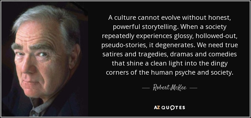 A culture cannot evolve without honest, powerful storytelling. When a society repeatedly experiences glossy, hollowed-out, pseudo-stories, it degenerates. We need true satires and tragedies, dramas and comedies that shine a clean light into the dingy corners of the human psyche and society. - Robert McKee