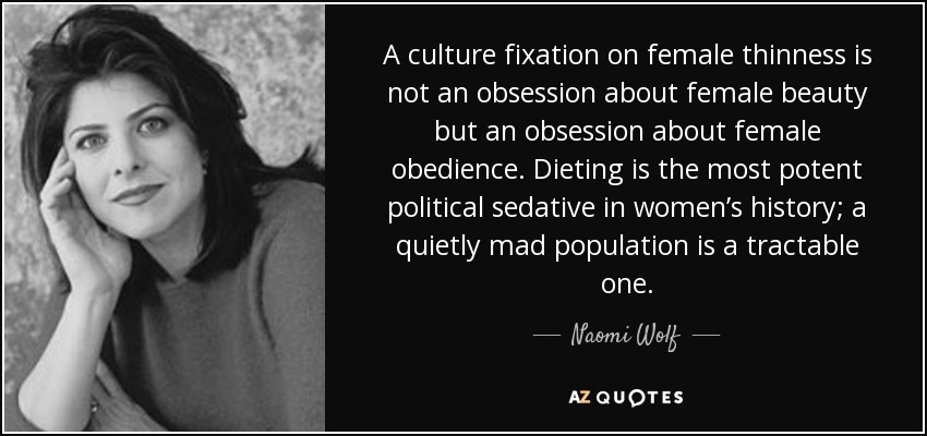A culture fixation on female thinness is not an obsession about female beauty but an obsession about female obedience. Dieting is the most potent political sedative in women's history; a quietly mad population is a tractable one. - Naomi Wolf
