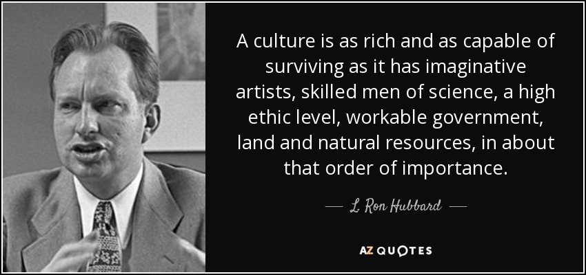 A culture is as rich and as capable of surviving as it has imaginative artists, skilled men of science, a high ethic level, workable government, land and natural resources, in about that order of importance. - L. Ron Hubbard