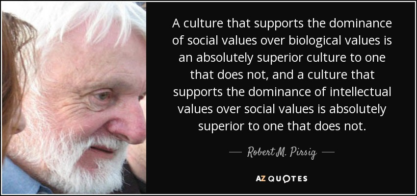 A culture that supports the dominance of social values over biological values is an absolutely superior culture to one that does not, and a culture that supports the dominance of intellectual values over social values is absolutely superior to one that does not. - Robert M. Pirsig