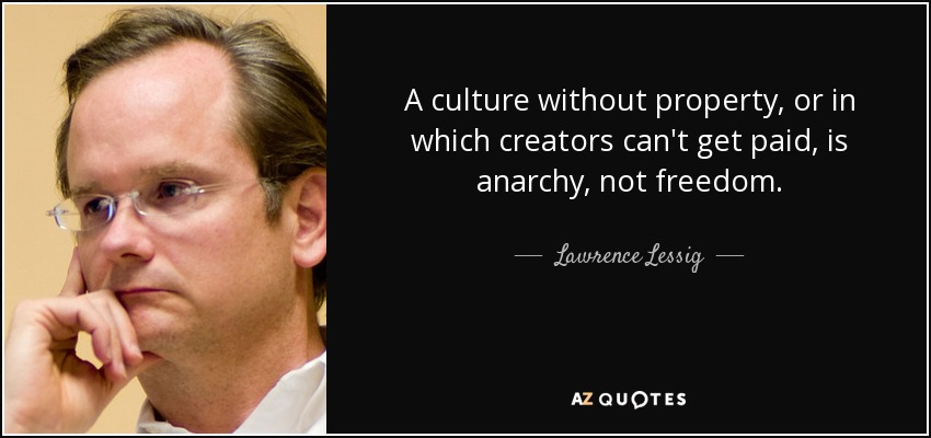 A culture without property, or in which creators can't get paid, is anarchy, not freedom. - Lawrence Lessig