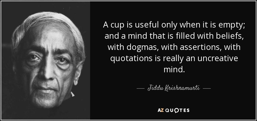 A cup is useful only when it is empty; and a mind that is filled with beliefs, with dogmas, with assertions, with quotations is really an uncreative mind. - Jiddu Krishnamurti