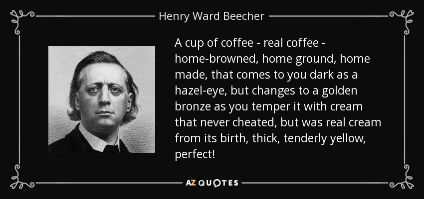 A cup of coffee - real coffee - home-browned, home ground, home made, that comes to you dark as a hazel-eye, but changes to a golden bronze as you temper it with cream that never cheated, but was real cream from its birth, thick, tenderly yellow, perfect! - Henry Ward Beecher