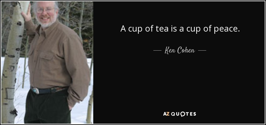 A cup of tea is a cup of peace. - Ken Cohen