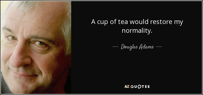 A cup of tea would restore my normality. - Douglas Adams