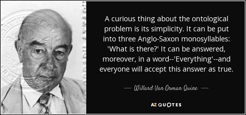 A curious thing about the ontological problem is its simplicity. It can be put into three Anglo-Saxon monosyllables: 'What is there?' It can be answered, moreover, in a word--'Everything'--and everyone will accept this answer as true. - Willard Van Orman Quine