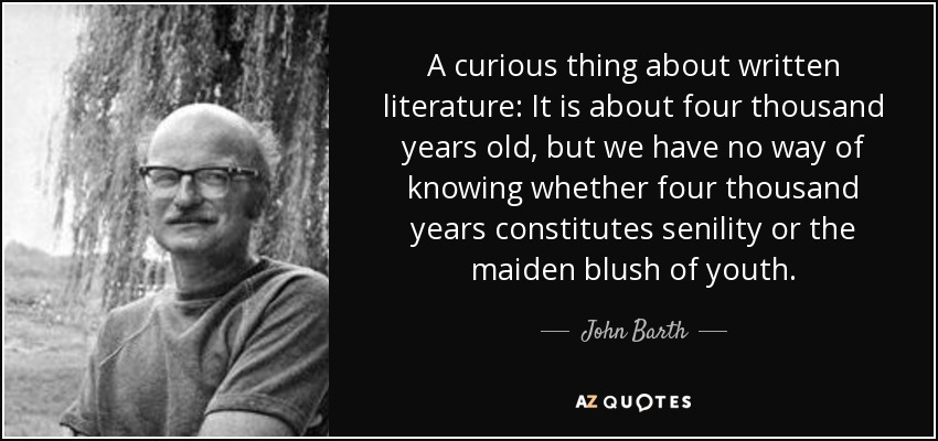 A curious thing about written literature: It is about four thousand years old, but we have no way of knowing whether four thousand years constitutes senility or the maiden blush of youth. - John Barth