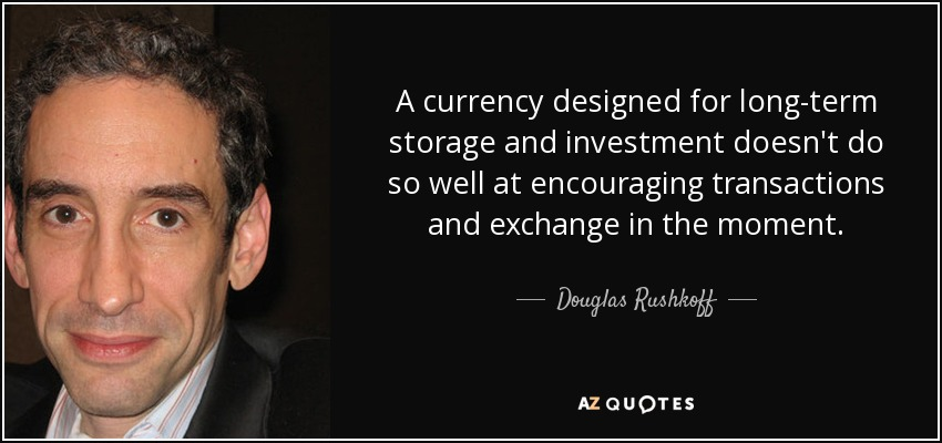 A currency designed for long-term storage and investment doesn't do so well at encouraging transactions and exchange in the moment. - Douglas Rushkoff