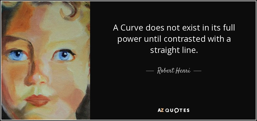 A Curve does not exist in its full power until contrasted with a straight line. - Robert Henri
