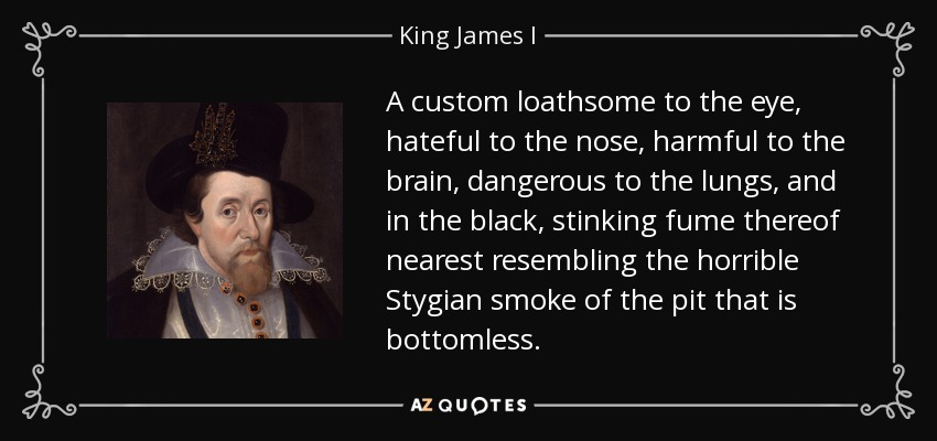 A custom loathsome to the eye, hateful to the nose, harmful to the brain, dangerous to the lungs, and in the black, stinking fume thereof nearest resembling the horrible Stygian smoke of the pit that is bottomless. - King James I