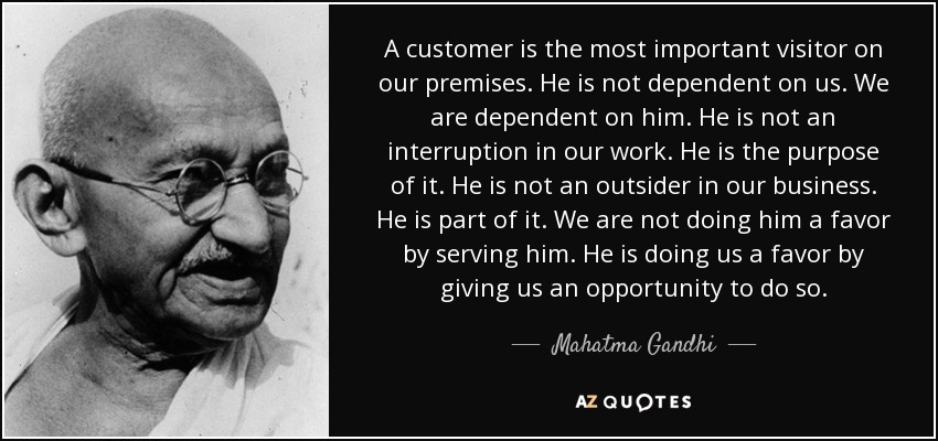 A customer is the most important visitor on our premises. He is not dependent on us. We are dependent on him. He is not an interruption in our work. He is the purpose of it. He is not an outsider in our business. He is part of it. We are not doing him a favor by serving him. He is doing us a favor by giving us an opportunity to do so. - Mahatma Gandhi