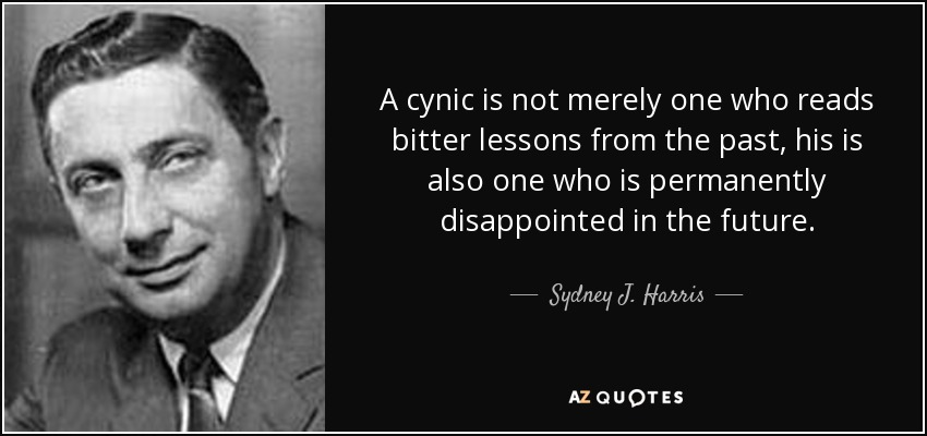 A cynic is not merely one who reads bitter lessons from the past, his is also one who is permanently disappointed in the future. - Sydney J. Harris