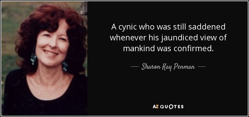 …a cynic who was still saddened whenever his jaundiced view of mankind was confirmed... - Sharon Kay Penman