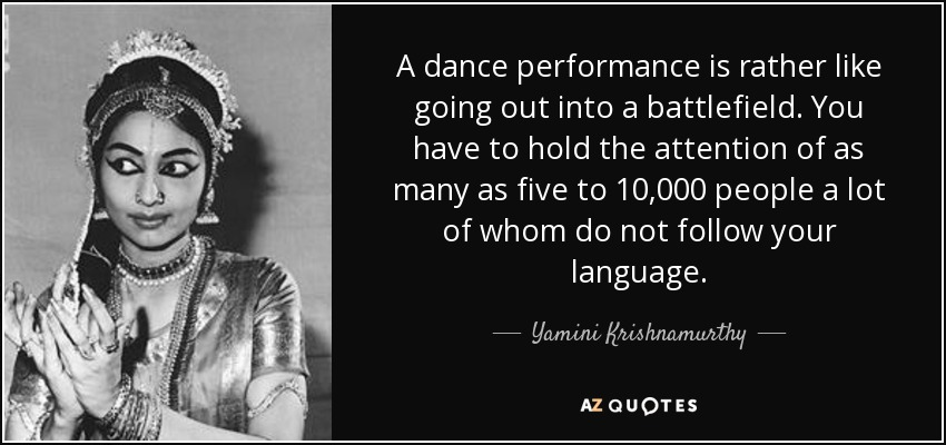 A dance performance is rather like going out into a battlefield. You have to hold the attention of as many as five to 10,000 people a lot of whom do not follow your language. - Yamini Krishnamurthy