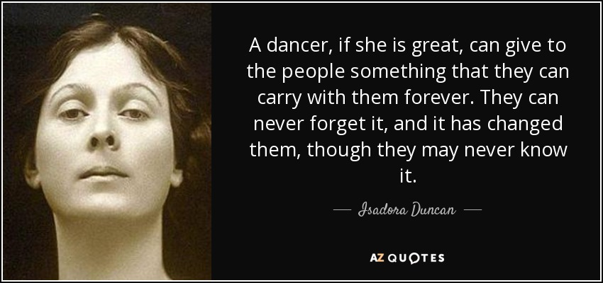 A dancer, if she is great, can give to the people something that they can carry with them forever. They can never forget it, and it has changed them, though they may never know it. - Isadora Duncan