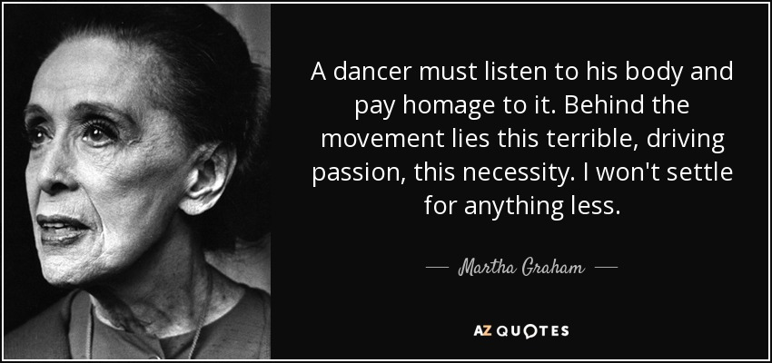 A dancer must listen to his body and pay homage to it. Behind the movement lies this terrible, driving passion, this necessity. I won't settle for anything less. - Martha Graham