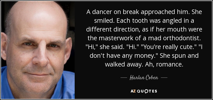 A dancer on break approached him. She smiled. Each tooth was angled in a different direction, as if her mouth were the masterwork of a mad orthodontist.