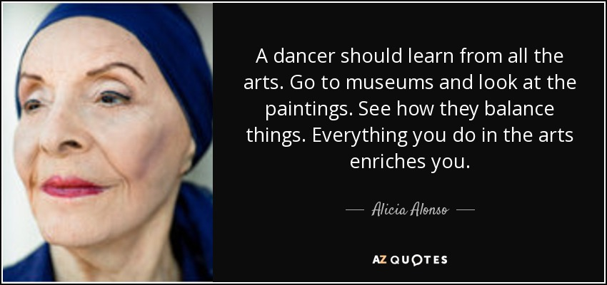 A dancer should learn from all the arts. Go to museums and look at the paintings. See how they balance things. Everything you do in the arts enriches you. - Alicia Alonso