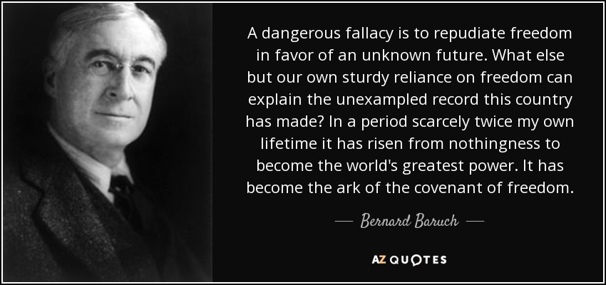 A dangerous fallacy is to repudiate freedom in favor of an unknown future. What else but our own sturdy reliance on freedom can explain the unexampled record this country has made? In a period scarcely twice my own lifetime it has risen from nothingness to become the world's greatest power. It has become the ark of the covenant of freedom. - Bernard Baruch