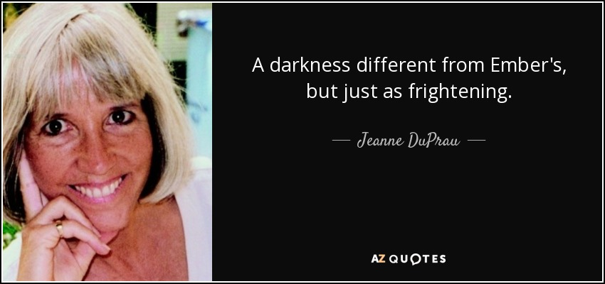 A darkness different from Ember's, but just as frightening. - Jeanne DuPrau