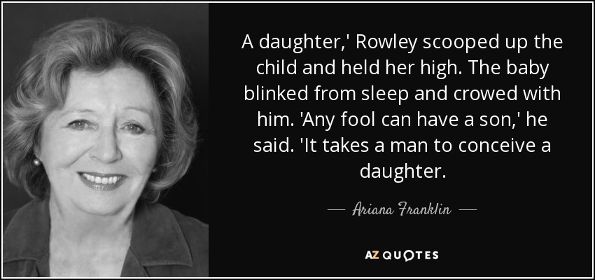 A daughter,' Rowley scooped up the child and held her high. The baby blinked from sleep and crowed with him. 'Any fool can have a son,' he said. 'It takes a man to conceive a daughter. - Ariana Franklin