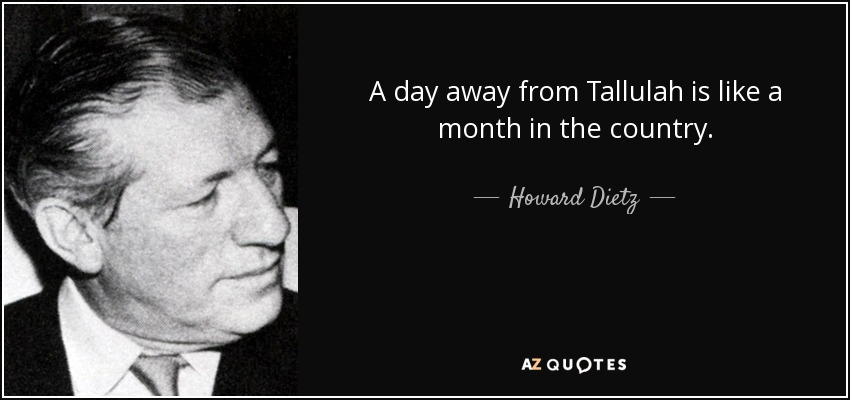 A day away from Tallulah is like a month in the country. - Howard Dietz