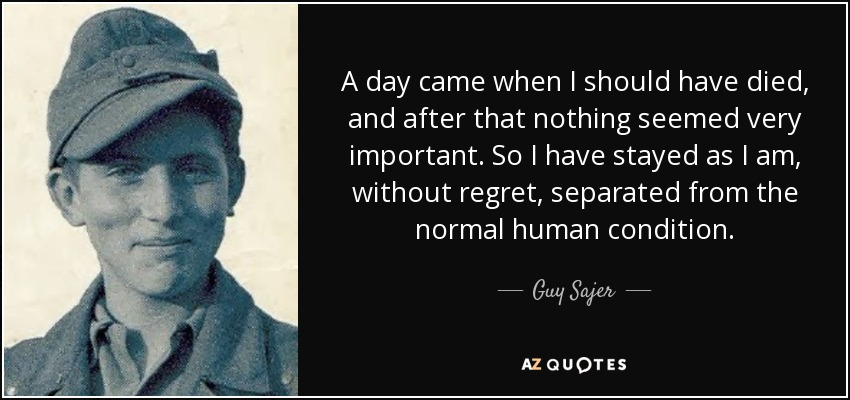 A day came when I should have died, and after that nothing seemed very important. So I have stayed as I am, without regret, separated from the normal human condition. - Guy Sajer