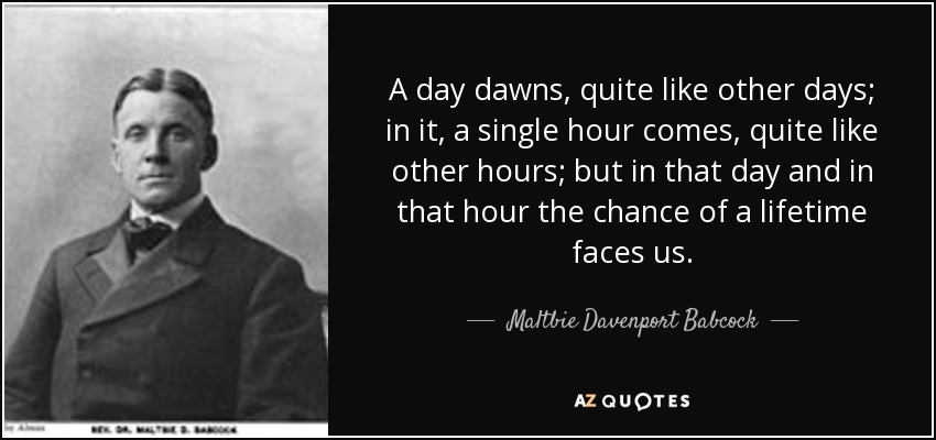 A day dawns, quite like other days; in it, a single hour comes, quite like other hours; but in that day and in that hour the chance of a lifetime faces us. - Maltbie Davenport Babcock