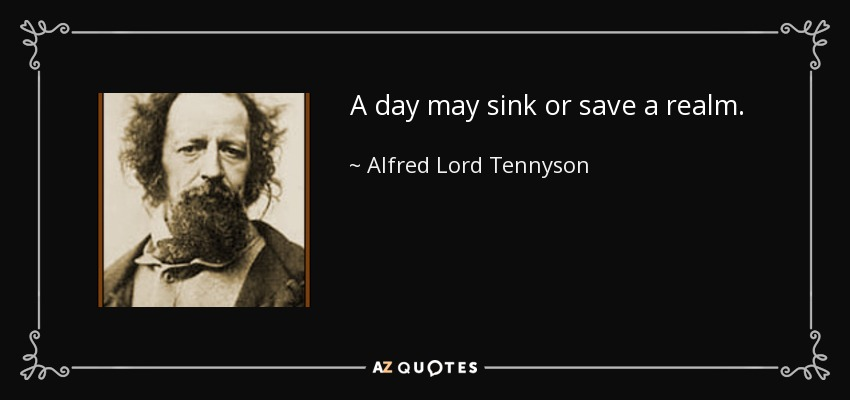 A day may sink or save a realm. - Alfred Lord Tennyson