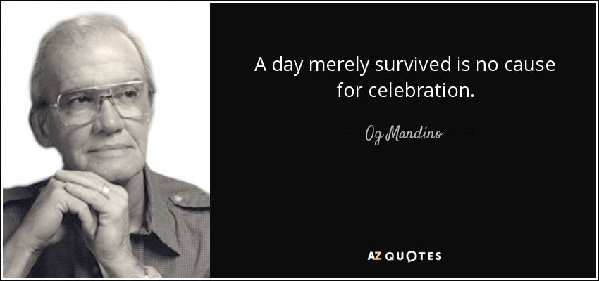 A day merely survived is no cause for celebration. - Og Mandino