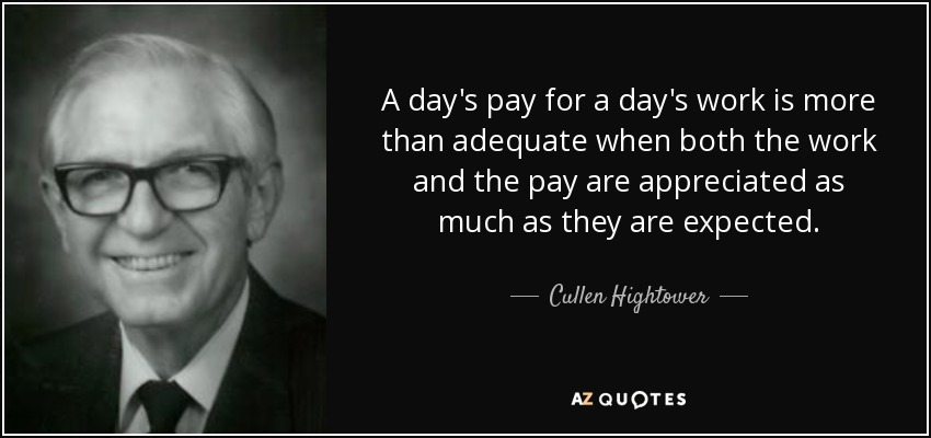 A day's pay for a day's work is more than adequate when both the work and the pay are appreciated as much as they are expected. - Cullen Hightower