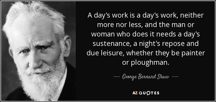 A day's work is a day's work, neither more nor less, and the man or woman who does it needs a day's sustenance, a night's repose and due leisure, whether they be painter or ploughman. - George Bernard Shaw