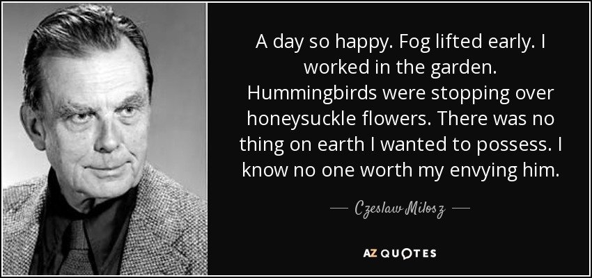 A day so happy. Fog lifted early. I worked in the garden. Hummingbirds were stopping over honeysuckle flowers. There was no thing on earth I wanted to possess. I know no one worth my envying him. - Czeslaw Milosz