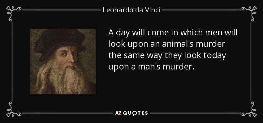 A day will come in which men will look upon an animal's murder the same way they look today upon a man's murder. - Leonardo da Vinci
