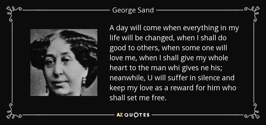 A day will come when everything in my life will be changed, when I shall do good to others, when some one will love me, when I shall give my whole heart to the man whi gives ne his; neanwhile, U will suffer in silence and keep my love as a reward for him who shall set me free. - George Sand