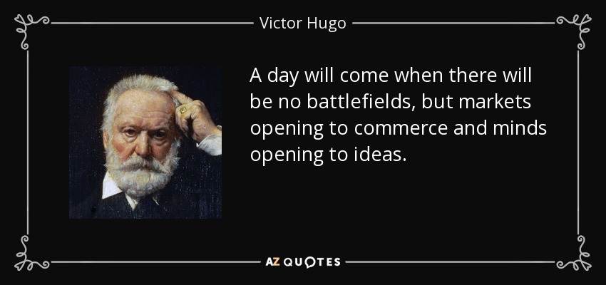 A day will come when there will be no battlefields, but markets opening to commerce and minds opening to ideas. - Victor Hugo
