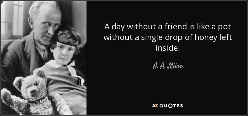 A day without a friend is like a pot without a single drop of honey left inside. - A. A. Milne