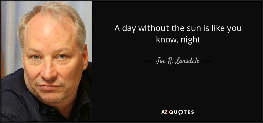 A day without the sun is like you know, night - Joe R. Lansdale