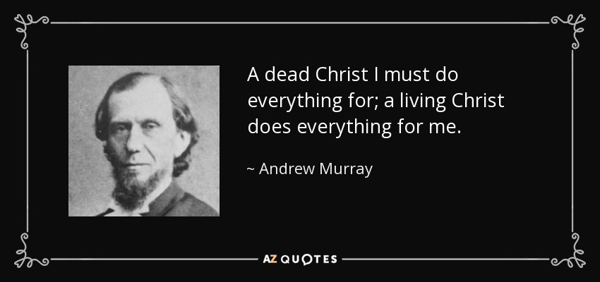 A dead Christ I must do everything for; a living Christ does everything for me. - Andrew Murray