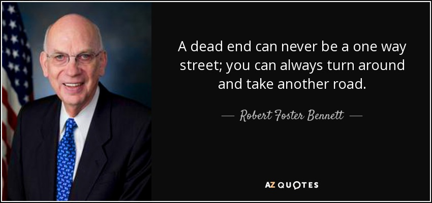 A dead end can never be a one way street; you can always turn around and take another road. - Robert Foster Bennett