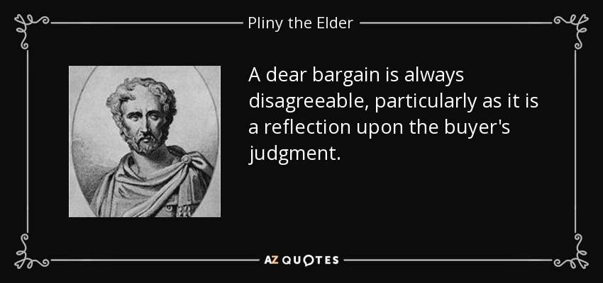 A dear bargain is always disagreeable, particularly as it is a reflection upon the buyer's judgment. - Pliny the Elder